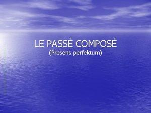 LE PASS COMPOS Presens perfektum Pass compos dannes