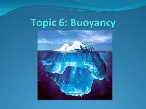 Topic 6 Buoyancy Buoyancy is the tendency for