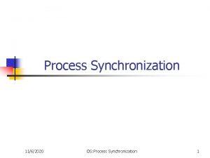 Process Synchronization 1162020 OS Process Synchronization 1 Objectives