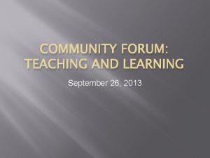 COMMUNITY FORUM TEACHING AND LEARNING September 26 2013