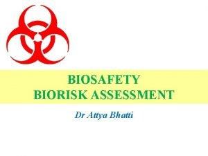 BIOSAFETY BIORISK ASSESSMENT Dr Attya Bhatti Biosafety definition