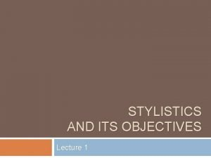 STYLISTICS AND ITS OBJECTIVES Lecture 1 Stylistics as