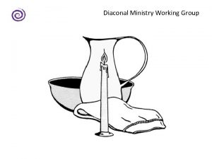 Diaconal Ministry Working Group Diaconal Ministry Working Group