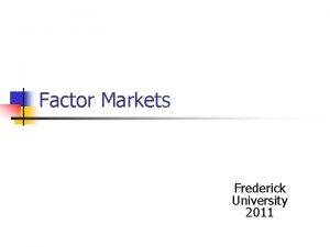 Factor Markets Frederick University 2011 Factor Markets Production