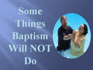 Some Things Baptism Will NOT Do Some Things