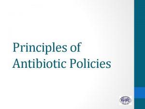 Principles of Antibiotic Policies 1 Explain how antibiotic