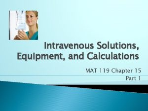 Intravenous Solutions Equipment and Calculations MAT 119 Chapter