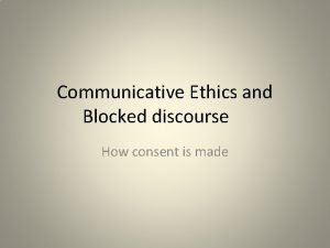 Communicative Ethics and Blocked discourse How consent is