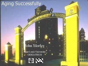 Aging Successfully John Morley Saint Louis University GERIATRICS