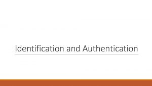 Identification and Authentication Identification and Authentication When you