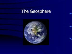 The Geosphere Changes occur on the Earth constantly