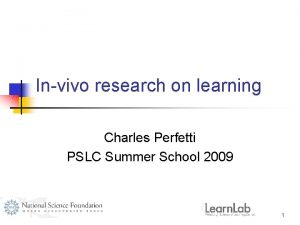 Invivo research on learning Charles Perfetti PSLC Summer