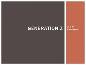 GENERATION Z By Tim Martinson WHO IS GENERATION