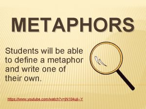 METAPHORS Students will be able to define a