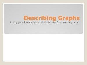 Describing Graphs Using your knowledge to describe the