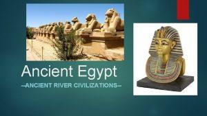 Ancient Egypt ANCIENT RIVER CIVILIZATIONS WHERE IS EGYPT