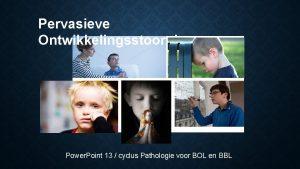 Pervasieve Ontwikkelingsstoornissen Power Point 13 cyclus Pathologie voor