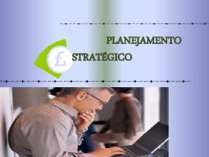 PLANEJAMENTO STRATGICO Planejamento Estratgico O Planejamento Estratgico surgiu