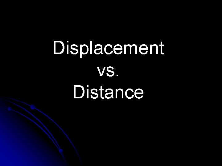 Displacement vs Distance Distance l Distance d how