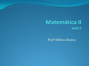 Matemtica II aula 5 Prof Dbora Bastos Derivada