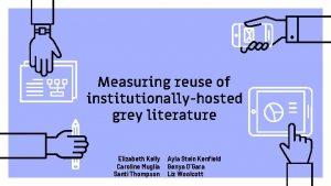 Measuring reuse of institutionallyhosted grey literature Elizabeth Kelly