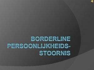 BORDERLINE PERSOONLIJKHEIDSSTOORNIS Inhoudstafel Wat is borderline Probleemgebieden Vrkomen