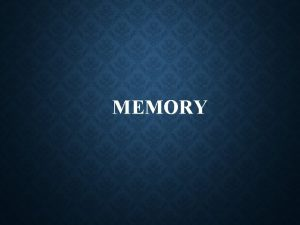 MEMORY MEMORY Memory is the ability to take