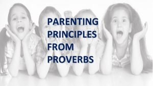 PARENTING PRINCIPLES FROM PROVERBS Parenting Principles from Proverbs