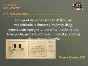 PROCESY OSADNICZE Dr Magdalena Mlek Transport drogowy czasy