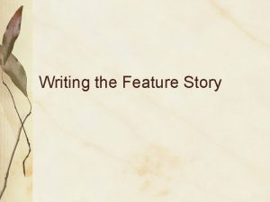 Writing the Feature Story What is feature writing