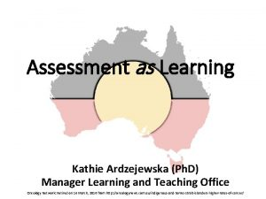 Assessment as Learning Kathie Ardzejewska Ph D Manager
