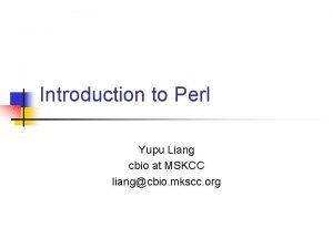 Introduction to Perl Yupu Liang cbio at MSKCC