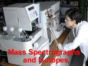 Mass Spectrographs and Isotopes Isotopes are atoms of