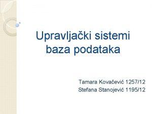 Upravljaki sistemi baza podataka Tamara Kovaevi 125712 Stefana