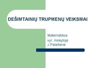DEIMTAINI TRUPMEN VEIKSMAI Matematikos vyr mokytoja J Palaitien