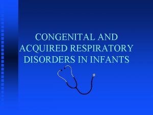 CONGENITAL AND ACQUIRED RESPIRATORY DISORDERS IN INFANTS OBJECTIVES
