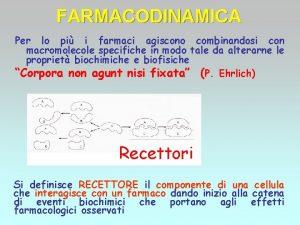 FARMACODINAMICA Per lo pi i farmaci agiscono combinandosi