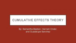 CUMULATIVE EFFECTS THEORY By Samantha Bastien Hannah Onder