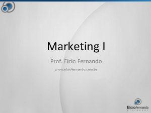 Marketing I Prof Elcio Fernando www elciofernando com