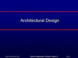 Architectural Design Ian Sommerville 2004 Software Engineering 7