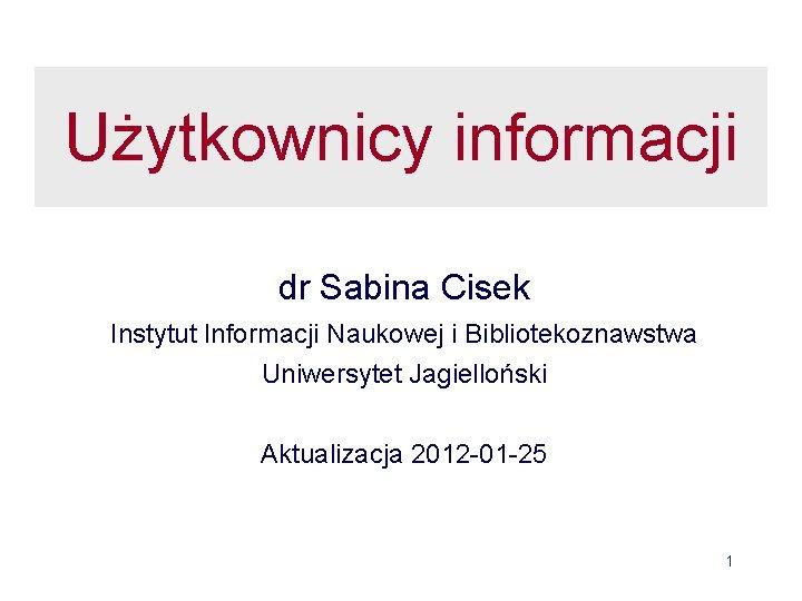 Uytkownicy informacji dr Sabina Cisek Instytut Informacji Naukowej