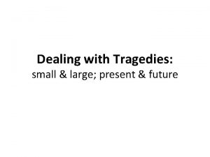 Dealing with Tragedies small large present future Tragedy