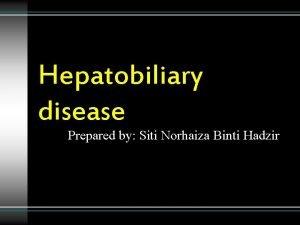 Hepatobiliary disease Prepared by Siti Norhaiza Binti Hadzir