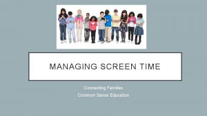 MANAGING SCREEN TIME Connecting Families Common Sense Education