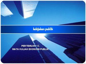 kebijakan publik PERTEMUAN 13 MATA KULIAH EKONOMI PUBLIK