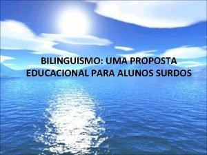 BILINGUISMO UMA PROPOSTA EDUCACIONAL PARA ALUNOS SURDOS BILINGUISMO