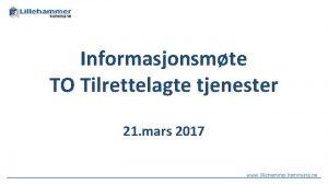 Informasjonsmte TO Tilrettelagte tjenester 21 mars 2017 www