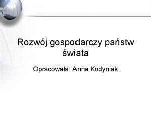 Rozwj gospodarczy pastw wiata Opracowaa Anna Kodyniak Rozwj