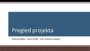 Pregled projekta Naziv projekta Naziv tvrtke Ime i