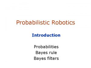 Probabilistic Robotics Introduction Probabilities Bayes rule Bayes filters